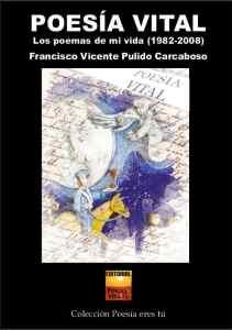 Poesía Vital Francisco Vicente Pulido Carcaboso POESÍA VITAL. Los poemas de mi vida (1982-2008). Francisco Vicente Pulido Carcaboso