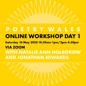 Poetry Wales Online Workshop Day 1 Sunday 16 May 2020 10.30 to 1pm 2pm to 4.30pm via Zoom with Natalie Ann Holborow and Jonathan Edwards
