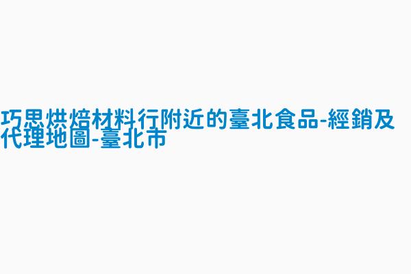 巧思烘焙材料行附近的臺北食品-經銷及代理地圖 - 臺北市
