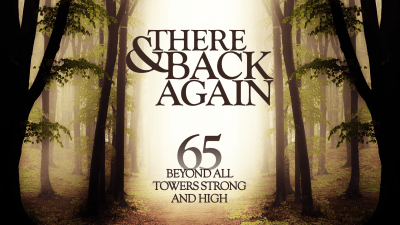 There And Back Again 65: Beyond All Towers Strong And High