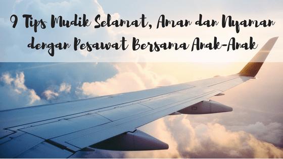 Mudik Selamat, Aman dan Nyaman Menggunakan Transportasi Udara Bersama Anak
