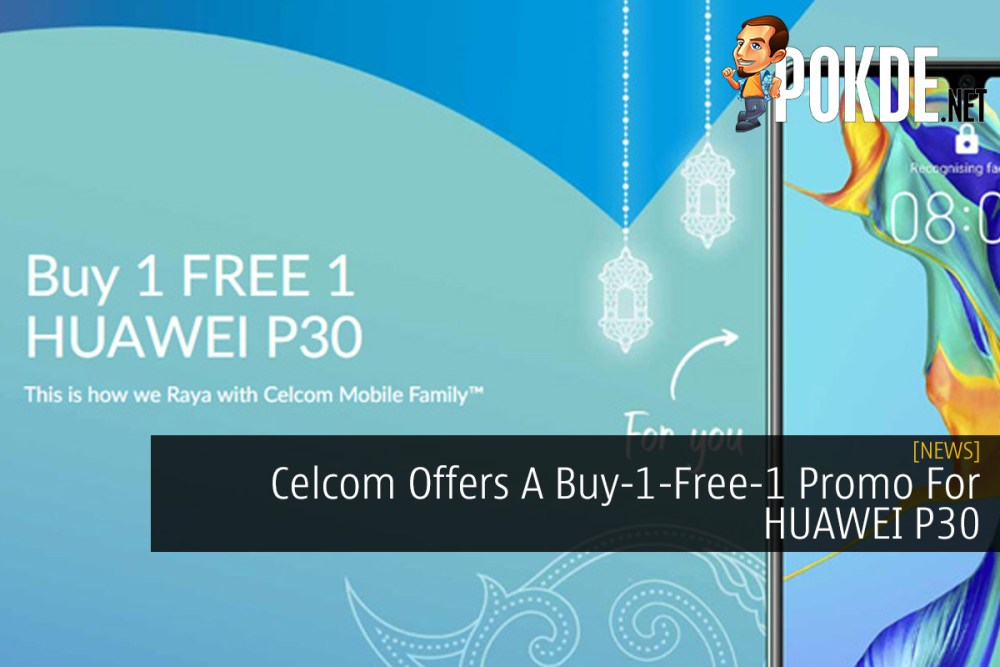 Celcom Offers A Buy-1-Free-1 Promo For HUAWEI P30 – Pokde