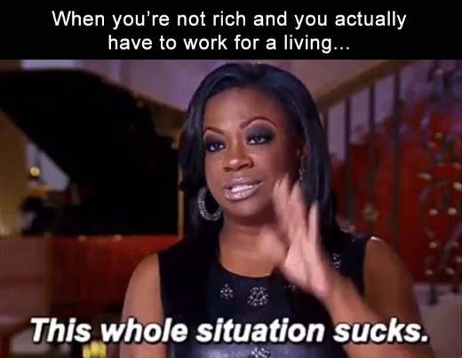 when-youre-not-rich-have-to-work-for-living-whole-situation-sucks