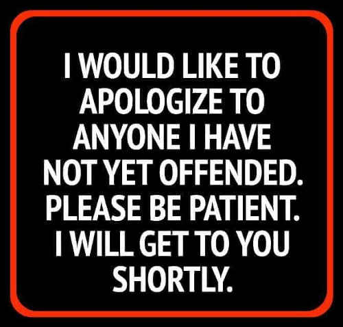 to-those-i-havent-offended-please-be-patient-will-get-to-you