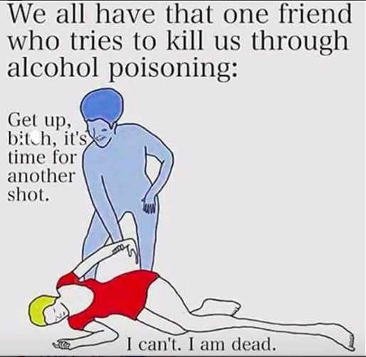 we-all-have-that-one-friend-who-tries-to-kills-us-with-alcohol-poisoning-get-up-bitch
