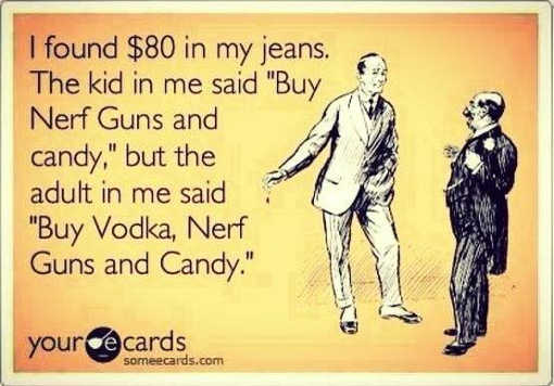 found-80-dollars-in-jeans-kid-in-me-says-buy-nerf-guns-candy-adult-in-me-buy-vodka-too