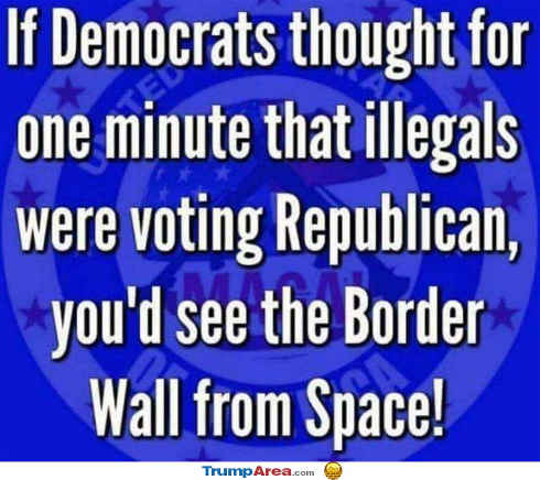 if-democrats-thought-illegals-voted-republican-youd-see-border-wall-from-space