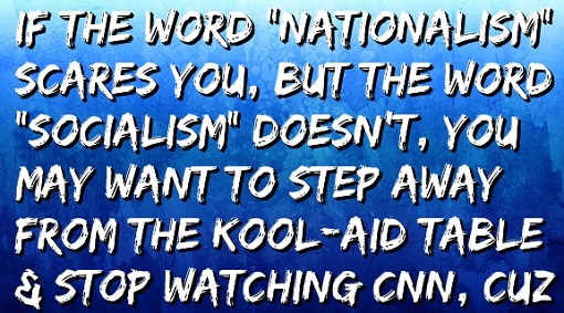 if-word-nationalism-scares-you-but-not-socialism-step-away-from-kool-aid-stop-watching-cnn