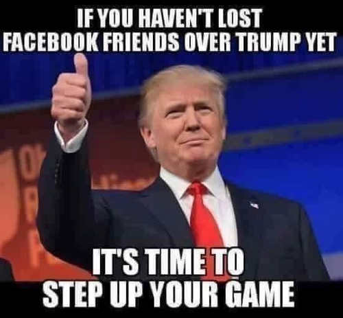 if-you-havent-lost-facebook-friends-over-trump-time-to-step-up-your-game