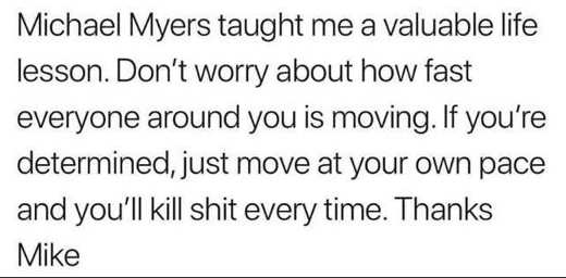 michael-myers-halloween-taught-me-life-lesson-dont-worry-how-fast-everyone-around-you-is-moving-kill-shit-at-own-pace