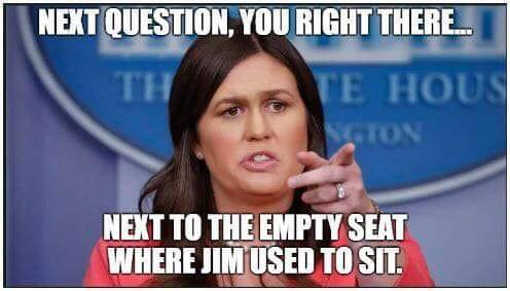 sarah-sanders-next-question-you-there-where-jim-used-to-sit