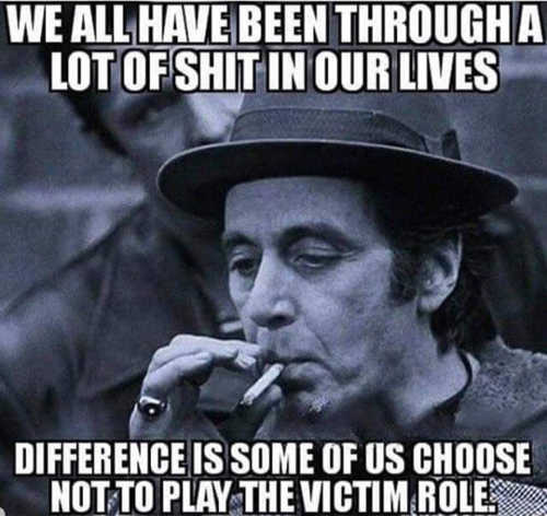 we-all-have-been-through-shit-in-our-lives-difference-is-some-of-choose-not-to-play-victim-role