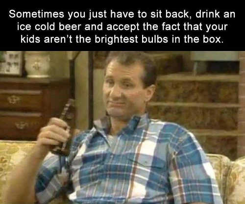al bundy sometimes you just have to sit back have a beer realize your kids arent brightest bulbs
