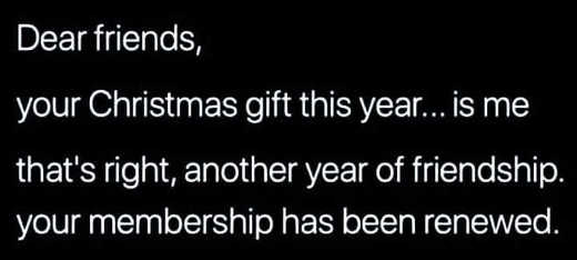 dear friends your christmas gift this year is me thats right another year of friendship has been renewed