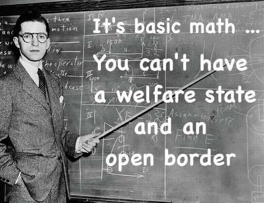 its basic math you cant have welfare state and an open border
