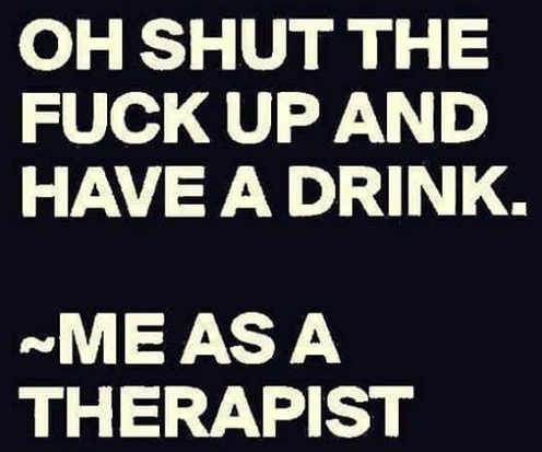 oh shut the fuck up and have a drink me as a therapist