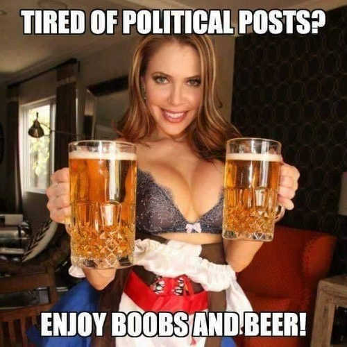 tired of political posts enjoy boobs and beer