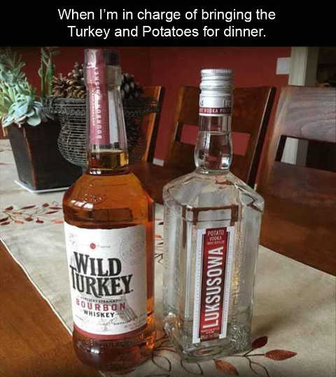 when im in charge of bringing turkey potatoes whiskey vodka
