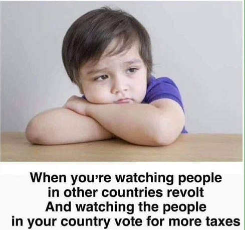 when youre watching people in other countries revolt over taxes and your country is voting for more