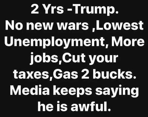 2 years trump no new wars lowest unemployment cut taxes gas 2 bucks media says awful