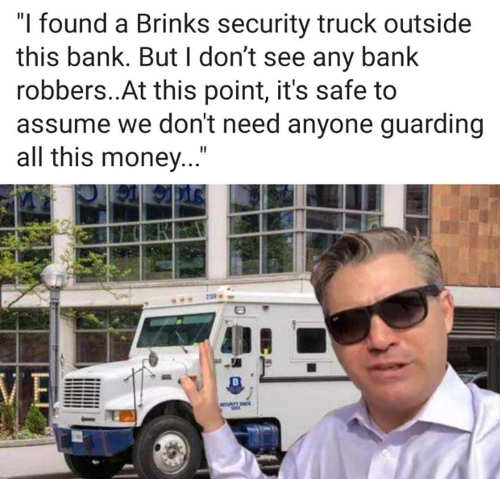 jim acosta i found a brinks security truck outside this bank assume we dont need anyone guarding money