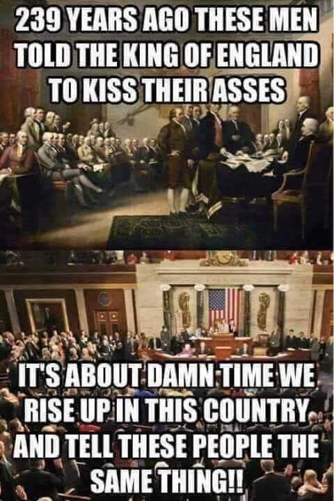 239 years ago founding fathers told king of england kiss their asses time we do the same thing