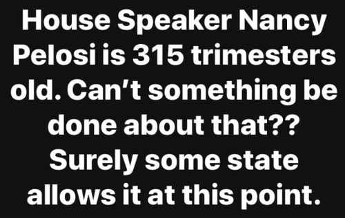 house speaker nancy pelosi is 315 trimesters old cant something be done about that surely some state allows abortion now