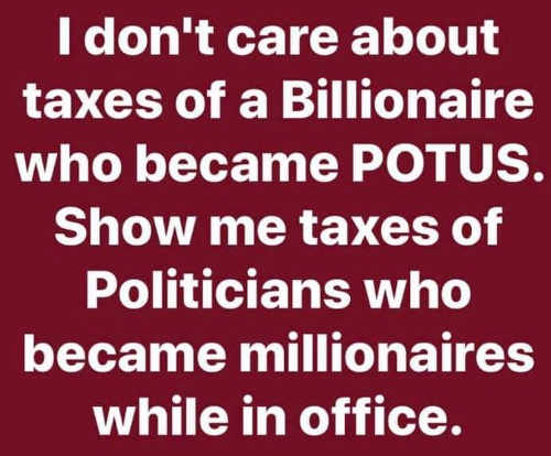 i dont care about taxes of billionaire who becomes potus show me politicians who become millionaires in office