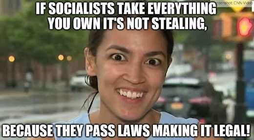 ocasio cortez socialists take everything but not illegal because they pass laws to do so first
