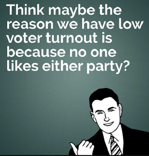 think maybe we have low voter turnout because no one likes either party