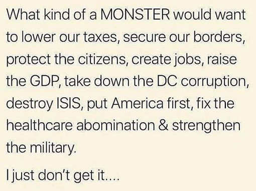 donald trump what kind of monster would want to secure border raise gdp take down dc corruption