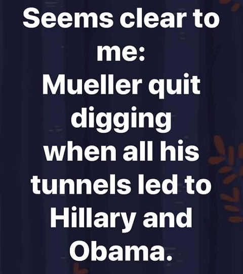 seems clear to me mueller quit digging when all his tunnels led to hillary and obama
