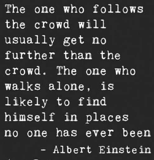 albert einstein one who follows crowd gets no further than crowd one who walks alone no one ever been
