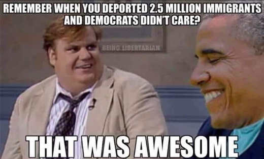 chris farley remember when you deported 2.5 million immigrants obama democrats didnt care