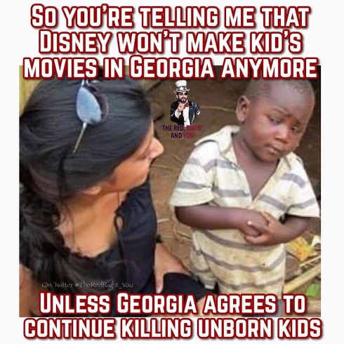 so youre telling me that disney wont make kids movies in georgia unless they agree to continue killing unborn kids