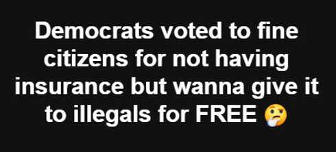 democrats want to fine citizens for no health insurance but want to give to illegals for free