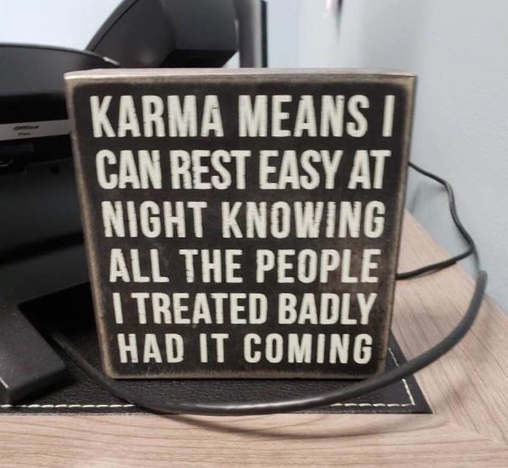 sign karma means rest easy knowing people treated badly deserved it