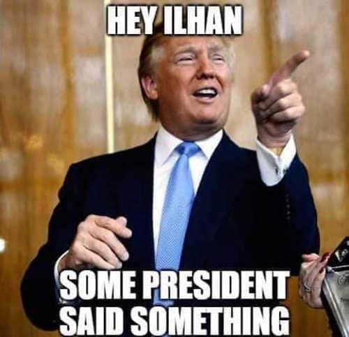 trump hey ilhan some president said something