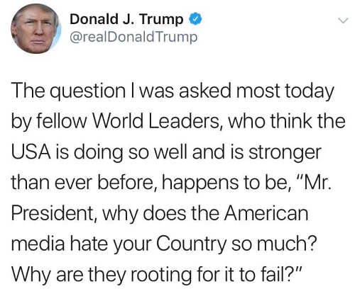 tweet trump question asked by world leaders why does media hate your country and root for it to fail