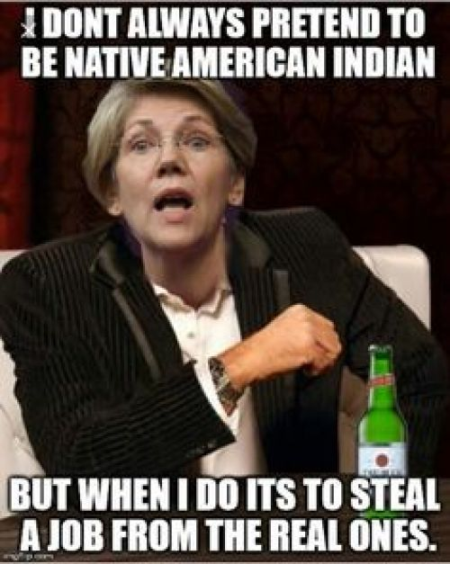 elizabeth warren dont alwys pretend to be native american when i do to steal jobs from real ones