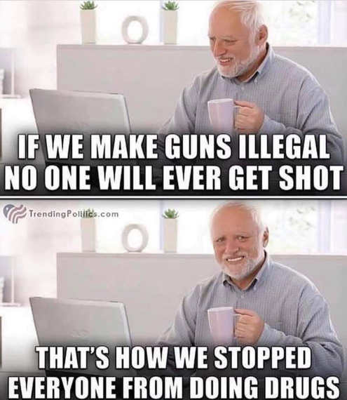 if we make guns illegal no one will ever get shot thats how we stopped everyone from doing drugs
