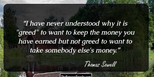 thomas sowell why greed when want to keep hard earned money but not when take someone elses away