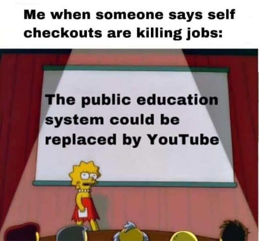 when someone says self checkout killing jobs public education system could be replaced by youtube