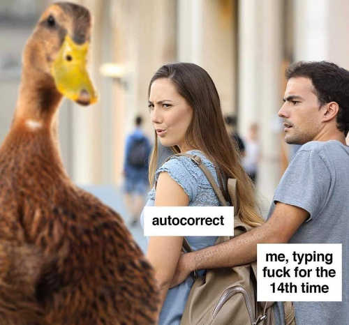 me typing autocorrect fuck duck