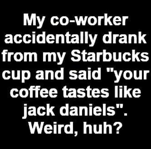 coworker accidentally drank from starbucks cup said coffee tastes like jack danields weird