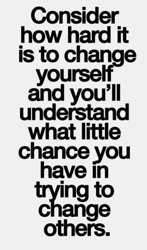 quote consider how hard it is for you to change then think about changing others