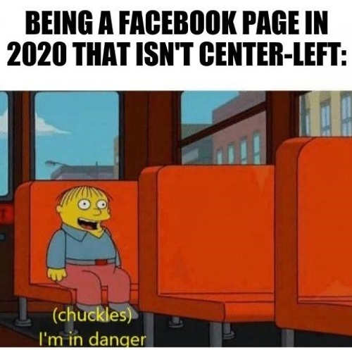 being a facebook page in 2020 that isnt center left im in danger