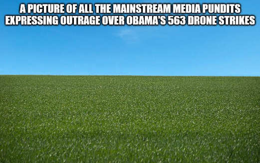 picture of all mainstream media pundits expressing outrage over obamas 563 drone strikes