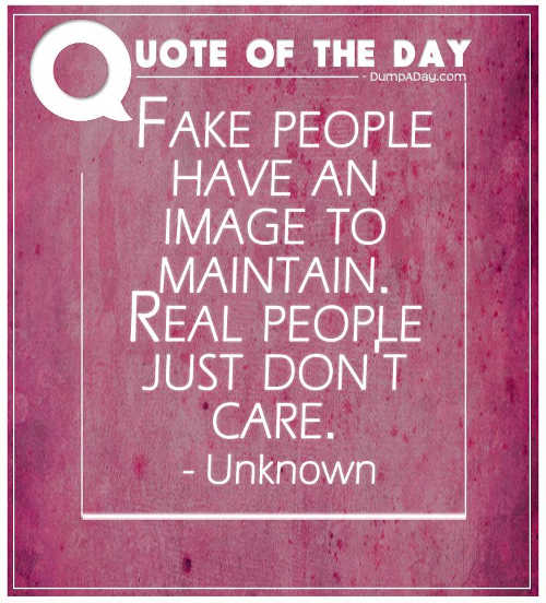 quote fake people have image to maintain real people just dont care