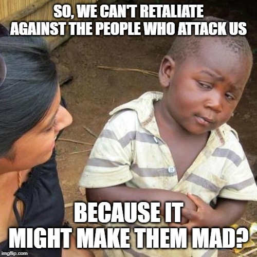 we cant retaliate against people who attack us because it will make them mad